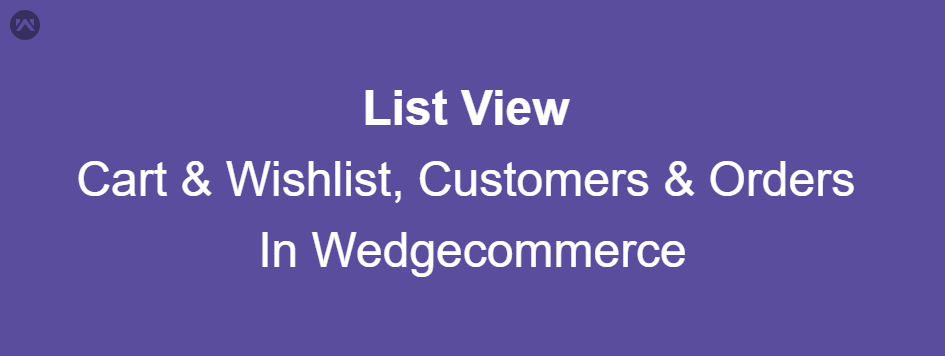 List View of Cart & Wishlist, Customers & Orders in Wedgecommerce