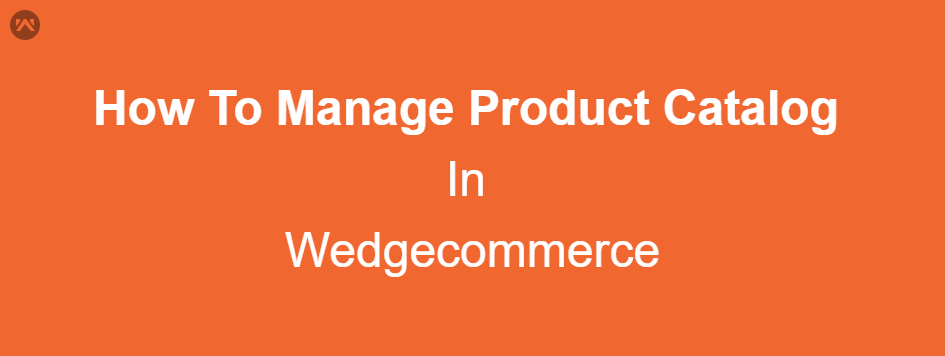How To Manage Product Catalog In Wedgecommerce