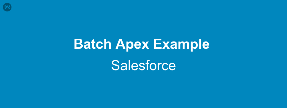 Batch Apex Example In Salesforce | WedgeCommerce