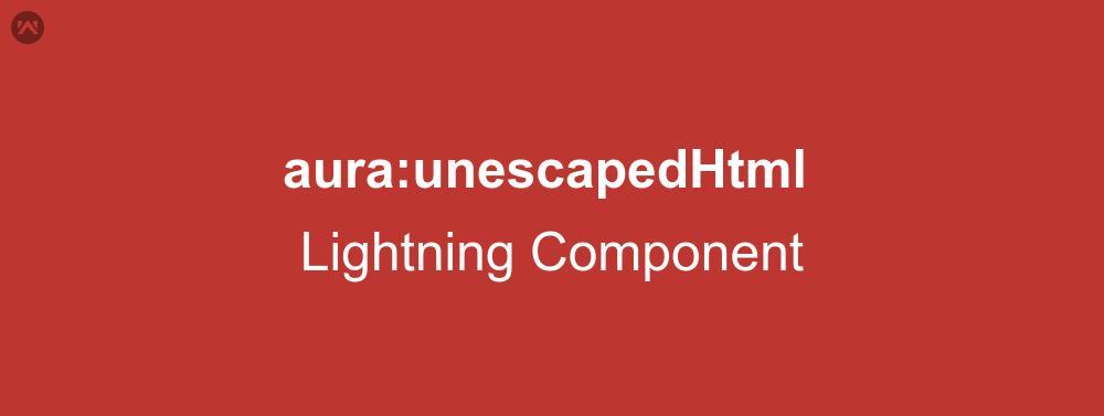 aura:unescapedHtml In Lightning Component