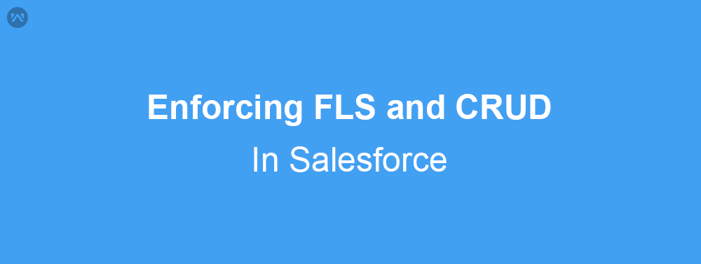 Enforcing FLS and CRUD in Salesforce